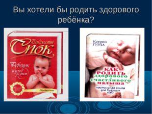 Вы хотели бы родить здорового ребёнка?