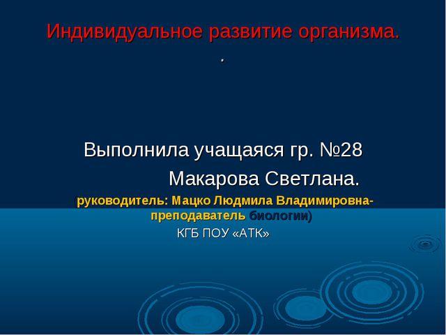 Индивидуальное развитие организма. . Выполнила учащаяся гр. №28 Макарова Свет...