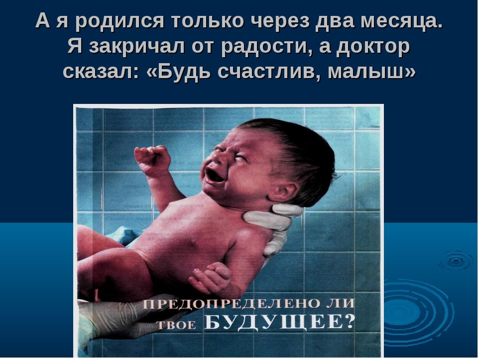А я родился только через два месяца. Я закричал от радости, а доктор сказал:...