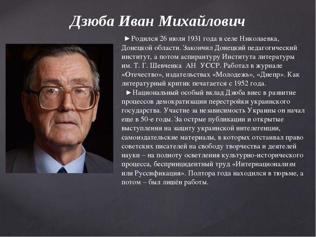 Дзюба Иван Михайлович ►Родился 26 июля 1931 года в селе Николаевка, Донецкой...