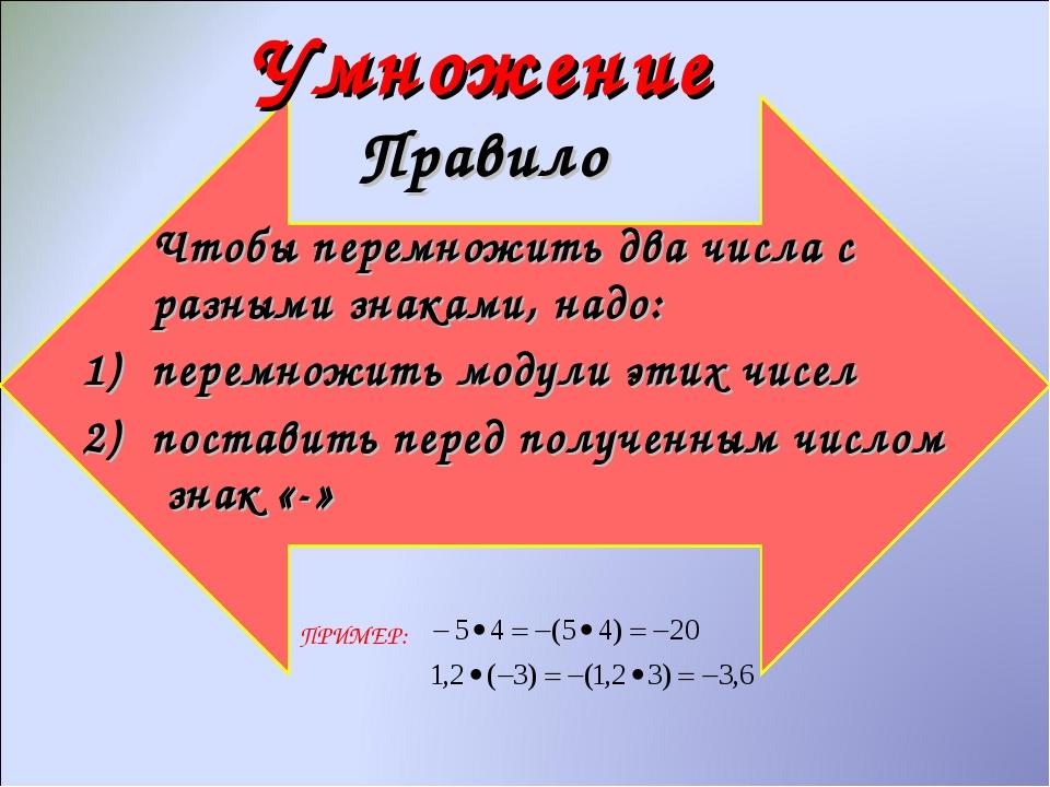 Умножение Правило Чтобы перемножить два числа с разными знаками, надо: перем...