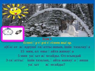 Есеп 1 Есепті әр түрлі тәсілмен шығар. а)Сағат жөндеуші сағатты ашып, ішін т