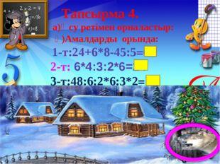 Тапсырма 4. а)Өсу ретімен орналастыр: ә)Амалдарды орында: 1-т:24+6*8-45:5=63