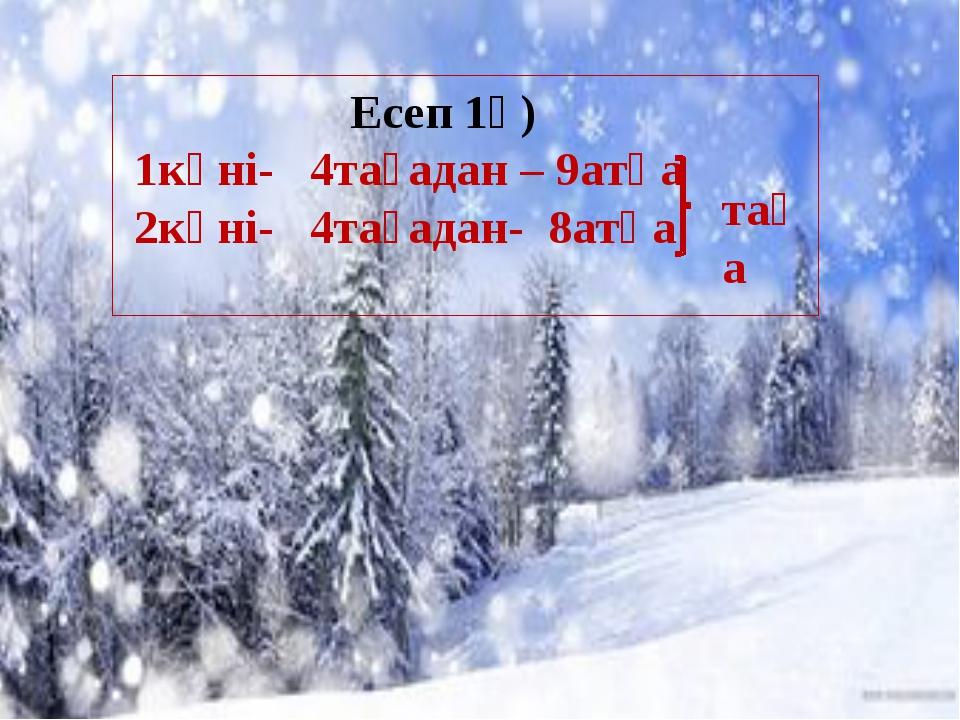 Есеп 1ә) 1күні- 4тағадан – 9атқа 2күні- 4тағадан- 8атқа таға