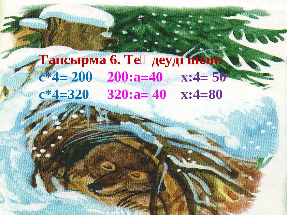 Тапсырма 6. Теңдеуді шеш: с*4= 200 200:а=40 х:4= 50 с*4=320 320:а= 40 х:4=80