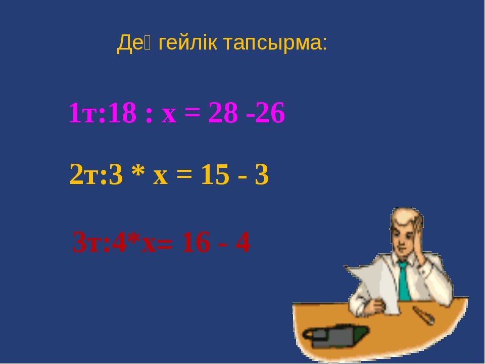 Деңгейлік тапсырма: 1т:18 : х = 28 -26 2т:3 * х = 15 - 3 3т:4*х= 16 - 4