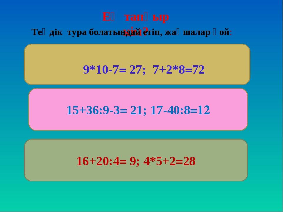 Ең тапқыр кім? 15+36:9-3= 21; 17-40:8=12 16+20:4= 9; 4*5+2=28 Теңдік тура бол...