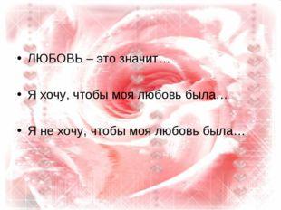 ЛЮБОВЬ – это значит… Я хочу, чтобы моя любовь была… Я не хочу, чтобы моя любо