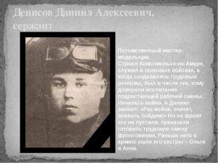 Денисов Даниил Алексеевич, сержант Потомственный мастер-модельщик. Строил Ком
