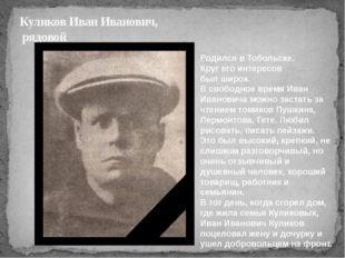 Куликов Иван Иванович, рядовой Родился в Тобольске. Круг его интересов был ши