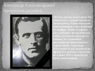 Александр Александрович Артамонов, рядовой Это был мастер на все руки. Он люб