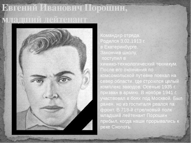 Командир отряда. Родился 3.02.1913 г. в Екатеринбурге. Закончив школу, посту...