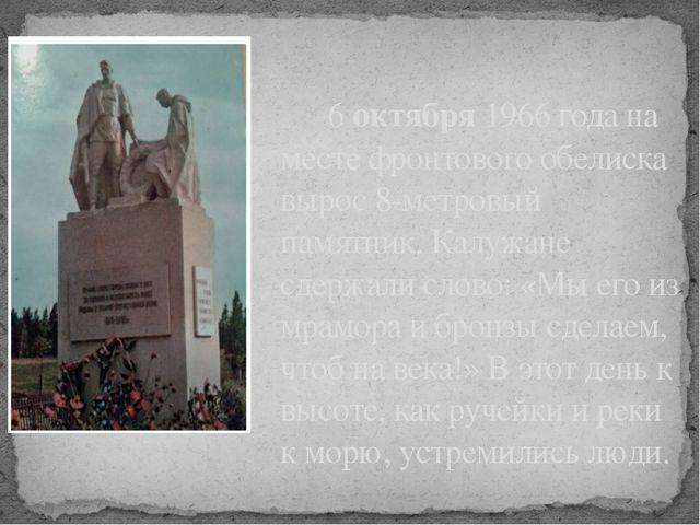6 октября 1966 года на месте фронтового обелиска вырос 8-метровый памятник....