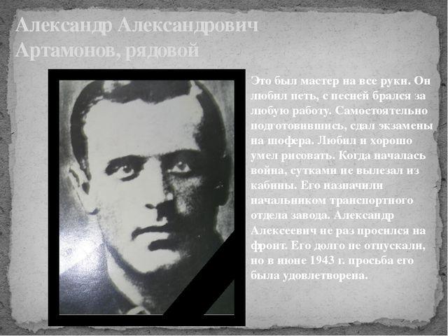 Александр Александрович Артамонов, рядовой Это был мастер на все руки. Он люб...