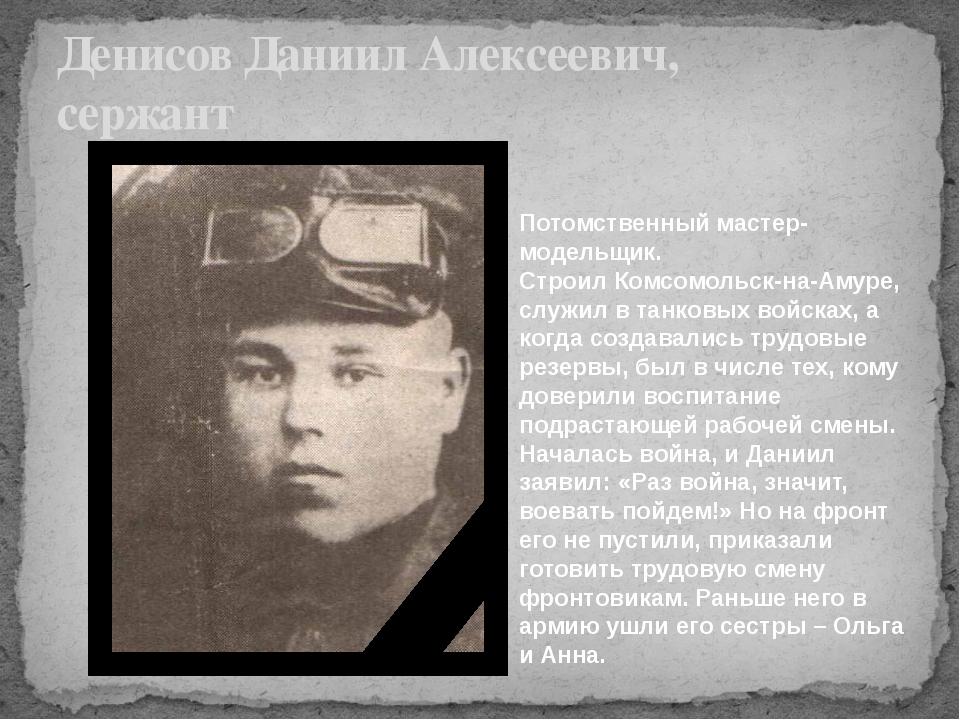 Денисов Даниил Алексеевич, сержант Потомственный мастер-модельщик. Строил Ком...