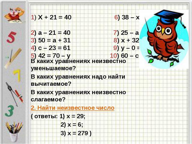 1) Х + 21 = 40 6) 38 – х = 38 2) а – 21 = 40 7) 25 – а = 25 3) 50 = а + 31 8)...
