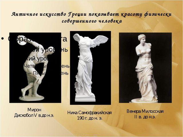 Античное искусство Греции показывает красоту физически совершенного человека...