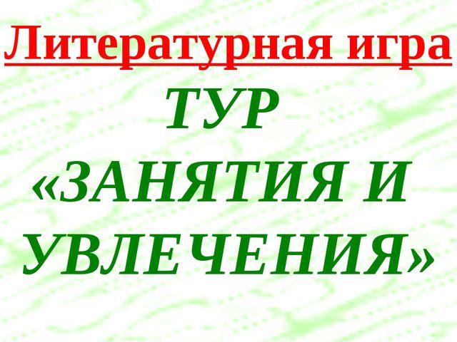 Литературная игра ТУР «ЗАНЯТИЯ И УВЛЕЧЕНИЯ»