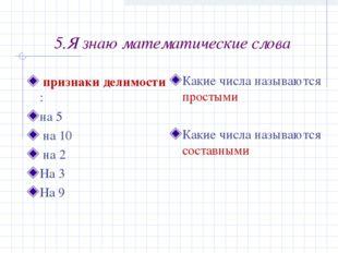 5.Я знаю математические слова признаки делимости : на 5 на 10 на 2 На 3 На 9
