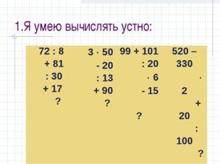 1.Я умею вычислять устно: 72 : 8 + 81 : 30 + 17 ? 3  50 - 20 : 13 + 90 ?99