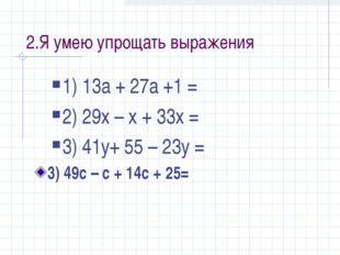 2.Я умею упрощать выражения 1) 13а + 27а +1 = 2) 29х – х + 33х = 3) 41у+ 55 –