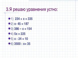 3.Я решаю уравнения устно: 1) 234 + x = 335 2) x- 45 = 187 3) 386 – x = 154 4