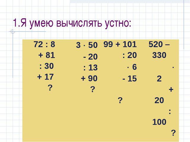 1.Я умею вычислять устно: 72 : 8 + 81 : 30 + 17 ? 3  50 - 20 : 13 + 90 ?99...