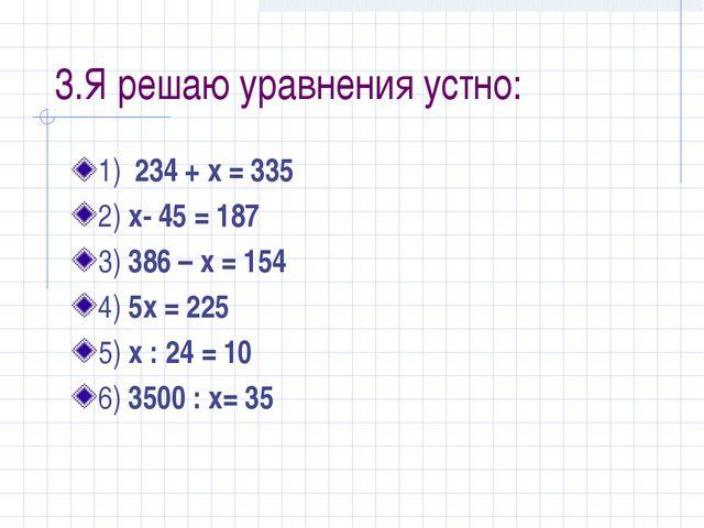 3.Я решаю уравнения устно: 1) 234 + x = 335 2) x- 45 = 187 3) 386 – x = 154 4...