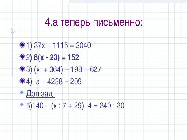 4.а теперь письменно: 1) 37х + 1115 = 2040 2) 8(x - 23) = 152 3) (х + 364) –...