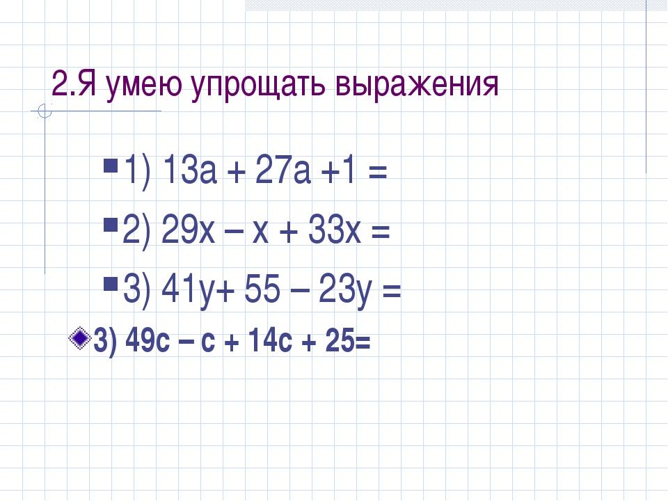 2.Я умею упрощать выражения 1) 13а + 27а +1 = 2) 29х – х + 33х = 3) 41у+ 55 –...