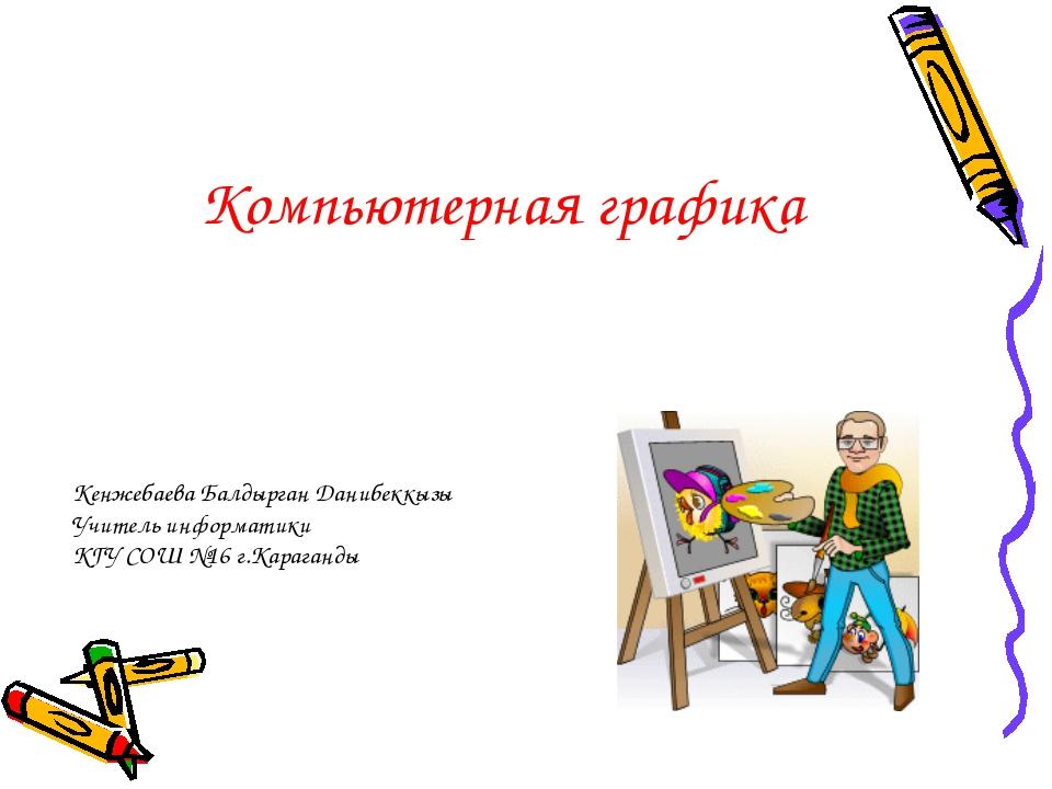 Компьютерная графика Кенжебаева Балдырган Данибеккызы Учитель информатики КГУ...