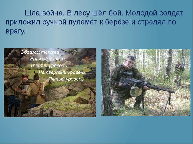 Шла война. В лесу шёл бой. Молодой солдат приложил ручной пулемёт к берёзе и...