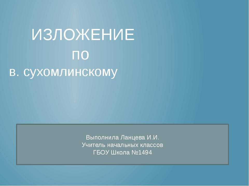 ИЗЛОЖЕНИЕ по в. сухомлинскому Выполнила Ланцева И.И. Учитель начальных класс...
