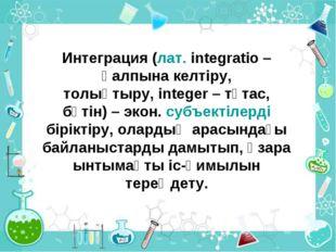 Интеграция (лат. іntegratіo– қалпына келтіру, толықтыру,іnteger– тұтас, бү