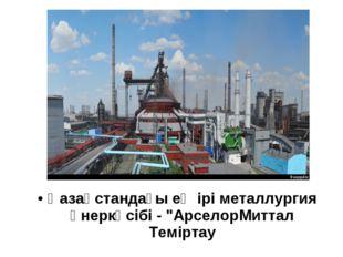 """Қазақстандағы ең ірі металлургия өнеркәсібі - """"АрселорМиттал Теміртау"""