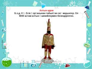 Алтын адам Б.з.д. V ғ. Есік қорғанынан табылған сақ жауынгер. Ол 4000 астам а