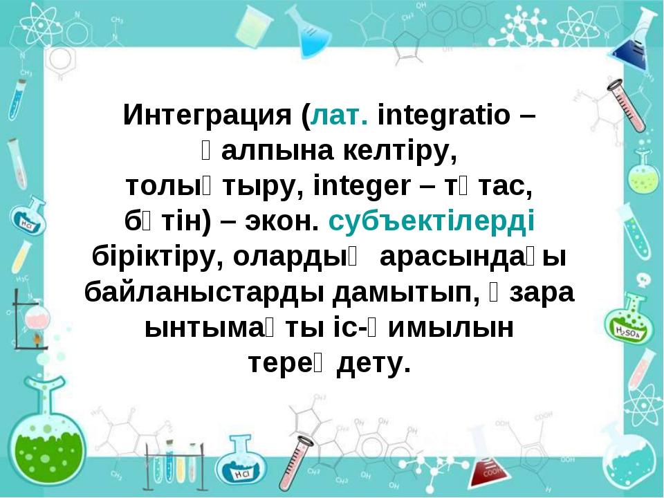 Интеграция (лат. іntegratіo– қалпына келтіру, толықтыру,іnteger– тұтас, бү...