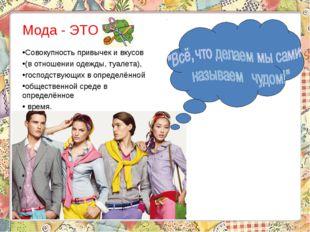 Мода - ЭТО … Совокупность привычек и вкусов (в отношении одежды, туалета), г