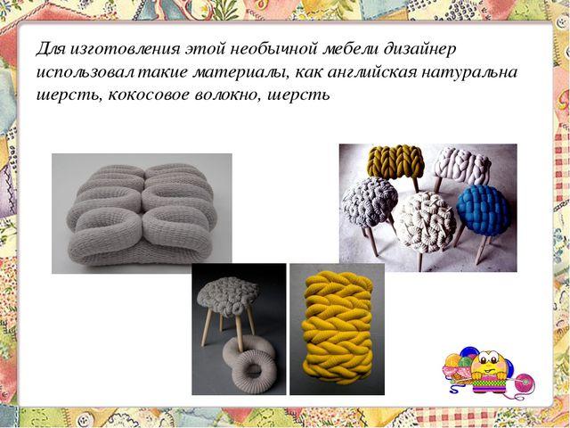 Для изготовления этой необычной мебели дизайнер использовал такие материалы,...