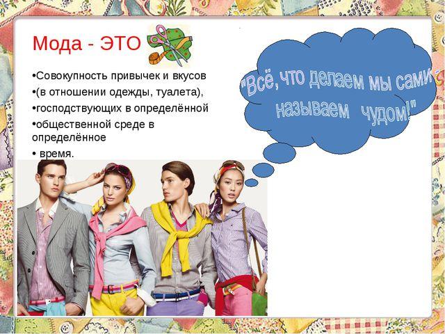 Мода - ЭТО … Совокупность привычек и вкусов (в отношении одежды, туалета), г...