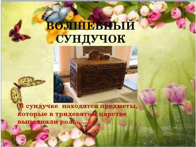 ВОЛШЕБНЫЙ СУНДУЧОК В сундучке находятся предметы, которые в тридевятом царств...