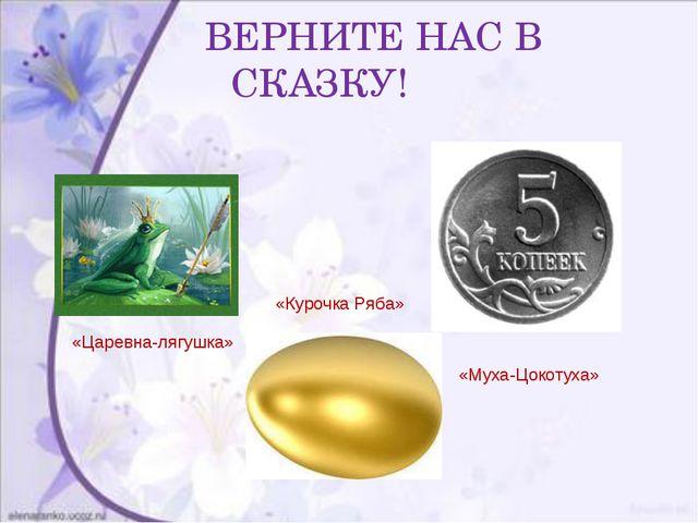 ВЕРНИТЕ НАС В СКАЗКУ! «Царевна-лягушка» «Курочка Ряба» «Муха-Цокотуха»
