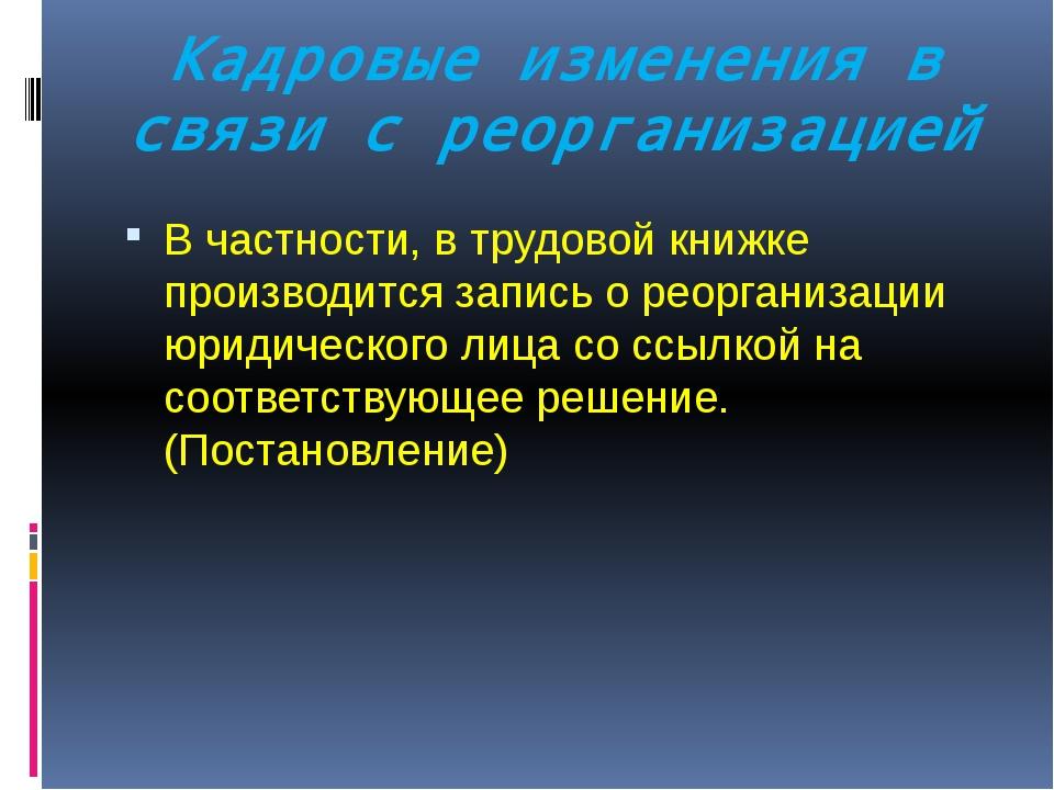 Кадровые изменения в связи с реорганизацией В частности, в трудовой книжке пр...