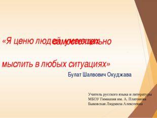 «Я ценю людей, умеющих мыслить в любых ситуациях» Булат Шалвович Окуджава сам