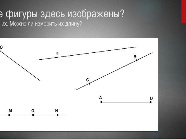 Какие фигуры здесь изображены? Назовите их. Можно ли измерить их длину? B C а...