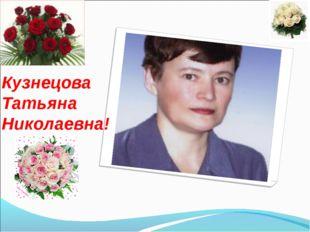 Кузнецова Татьяна Николаевна!