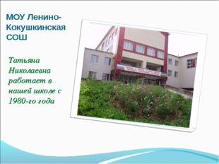 МОУ Ленино-Кокушкинская СОШ Татьяна Николаевна работает в нашей школе с 1980-