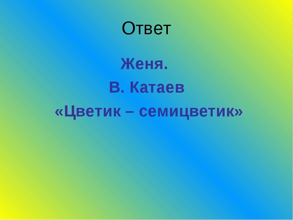 Ответ Женя. В. Катаев «Цветик – семицветик»