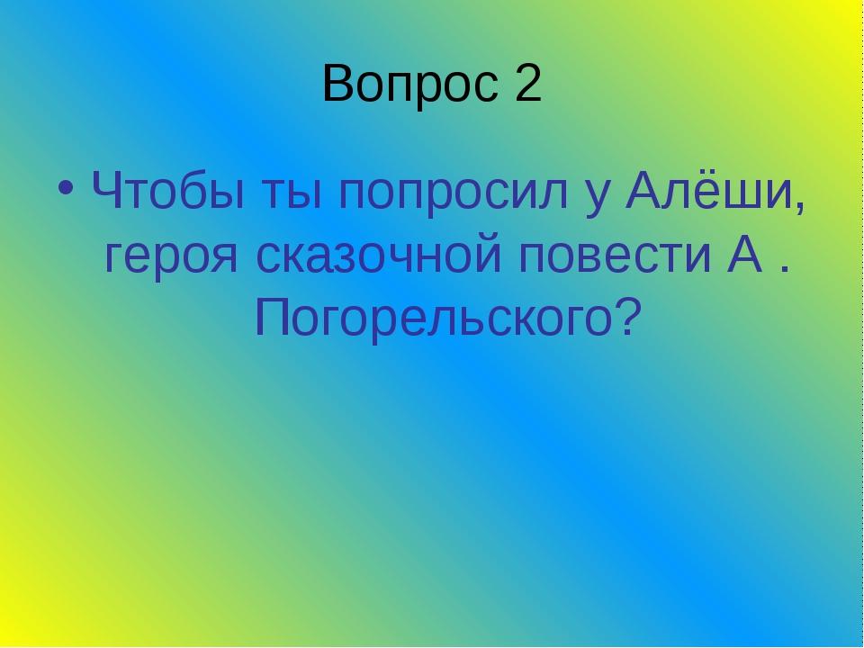 Вопрос 2 Чтобы ты попросил у Алёши, героя сказочной повести А . Погорельского?