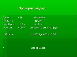 Проверим задачу. Дано: СИ Решение F=250 H N=A/t s=120 см 1.2 м A=F*s t=10 ми
